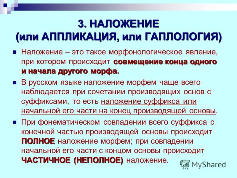 3. НАЛОЖЕНИЕ (или АППЛИКАЦИЯ, или ГАПЛОЛОГИЯ) совмещение конца одного и начала другого морфа. Наложение – это такое морфонологическое явление, при котором происходит совмещение конца одного и начала другого морфа. В русском языке наложение морфем чащ