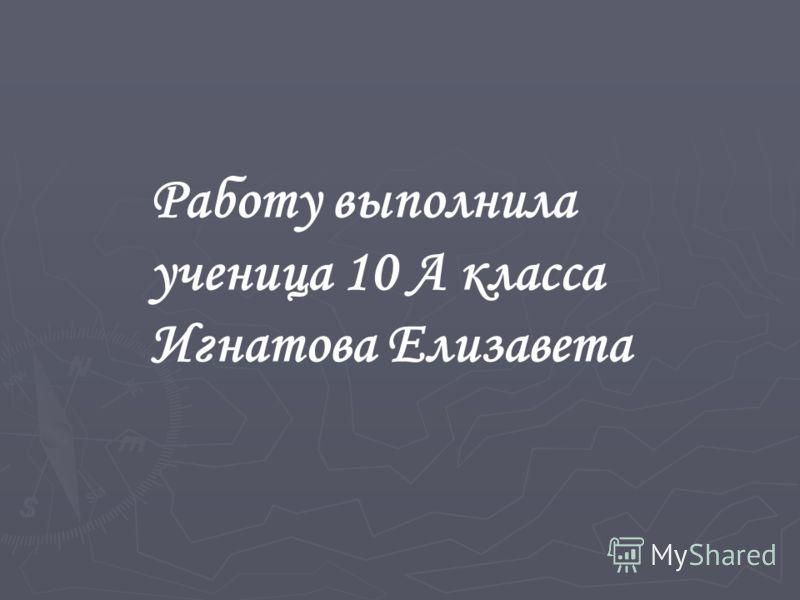 Работу выполнила ученица 10 А класса Игнатова Елизавета