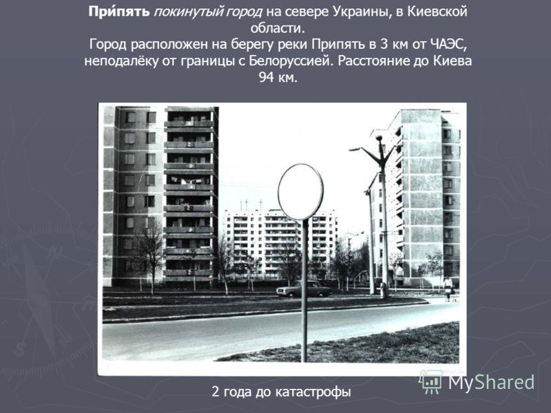 2 года до катастрофы При́пять покинутый город на севере Украины, в Киевской области. Город расположен на берегу реки Припять в 3 км от ЧАЭС, неподалёку от границы с Белоруссией. Расстояние до Киева 94 км.