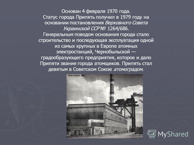 Основан 4 февраля 1970 года. Статус города Припять получил в 1979 году на основании постановления Верховного Совета Украинской ССР 1264/686. Генеральным поводом основания города стало строительство и последующая эксплуатация одной из самых крупных в
