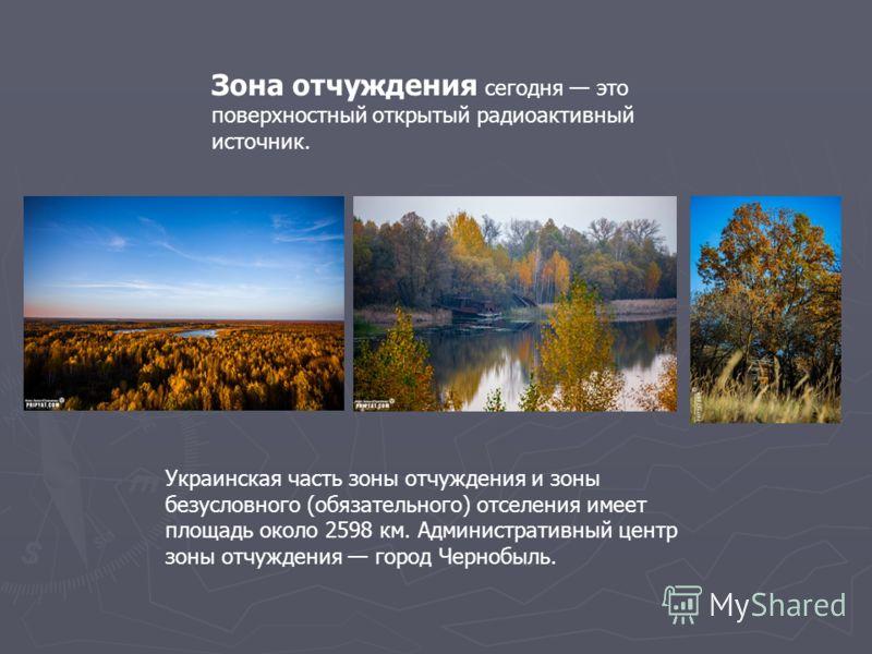 Украинская часть зоны отчуждения и зоны безусловного (обязательного) отселения имеет площадь около 2598 км. Административный центр зоны отчуждения город Чернобыль. Зона отчуждения сегодня это поверхностный открытый радиоактивный источник.