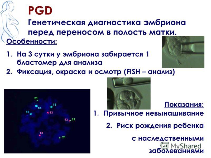 PGD Генетическая диагностика эмбриона перед переносом в полость матки. Показания: 1.Привычное невынашивание 2.Риск рождения ребенка с наследственными заболеваниями Особенности: 1.На 3 сутки у эмбриона забирается 1 бластомер для анализа 2.Фиксация, ок