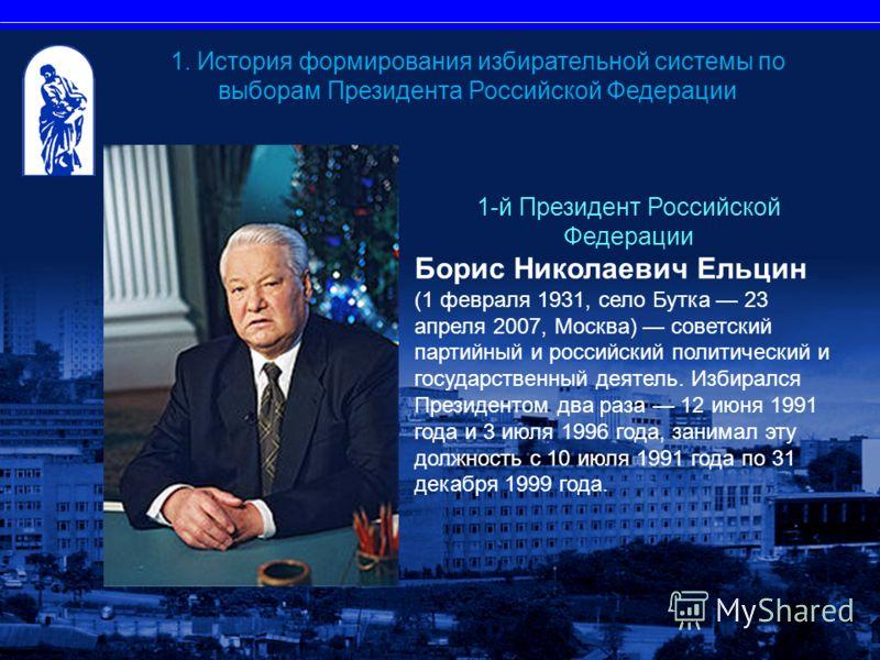 1-й Президент Российской Федерации Борис Николаевич Ельцин (1 февраля 1931, село Бутка 23 апреля 2007, Москва) советский партийный и российский политический и государственный деятель. Избирался Президентом два раза 12 июня 1991 года и 3 июля 1996 год