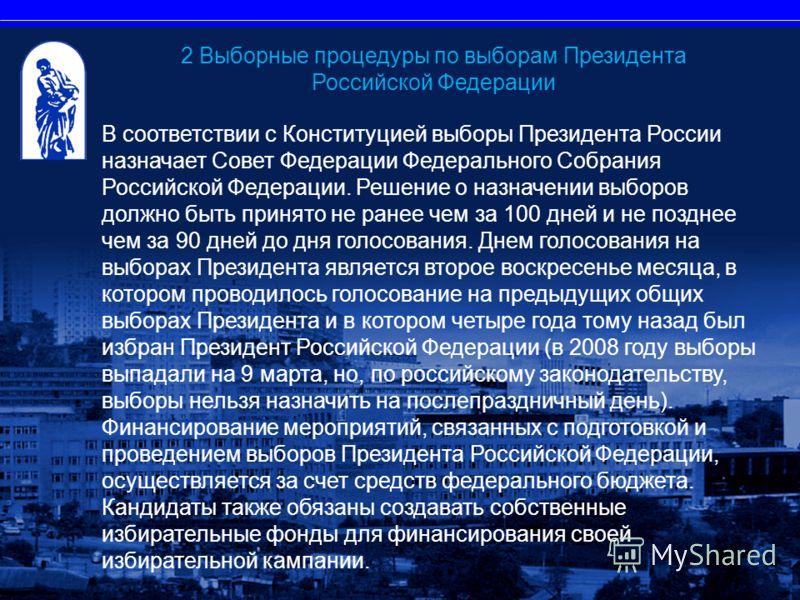 В соответствии с Конституцией выборы Президента России назначает Совет Федерации Федерального Собрания Российской Федерации. Решение о назначении выборов должно быть принято не ранее чем за 100 дней и не позднее чем за 90 дней до дня голосования. Дне