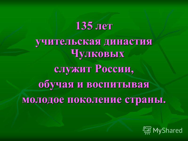 135 лет учительская династия Чулковых служит России, обучая и воспитывая молодое поколение страны.
