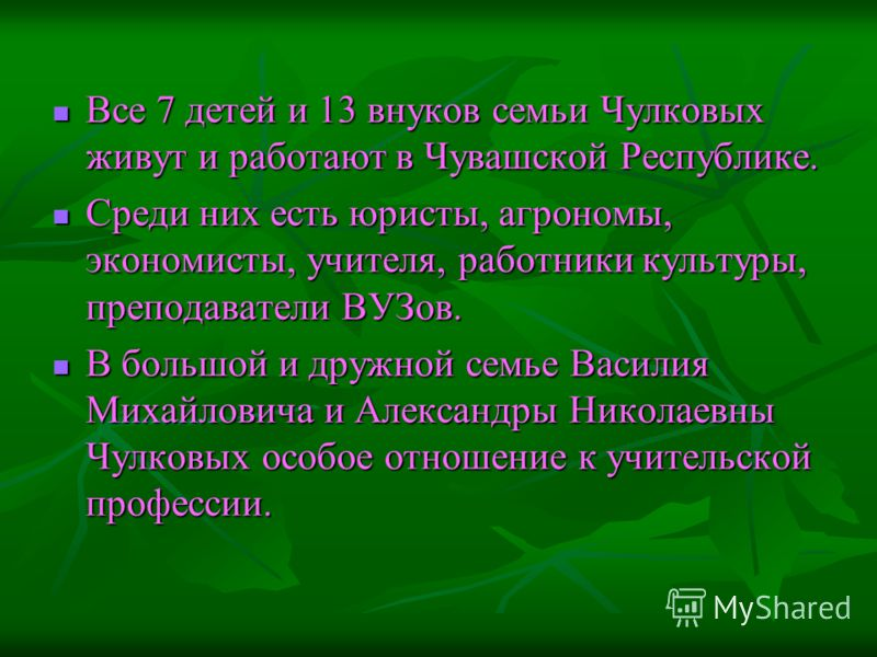 Все 7 детей и 13 внуков семьи Чулковых живут и работают в Чувашской Республике. Все 7 детей и 13 внуков семьи Чулковых живут и работают в Чувашской Республике. Среди них есть юристы, агрономы, экономисты, учителя, работники культуры, преподаватели ВУ