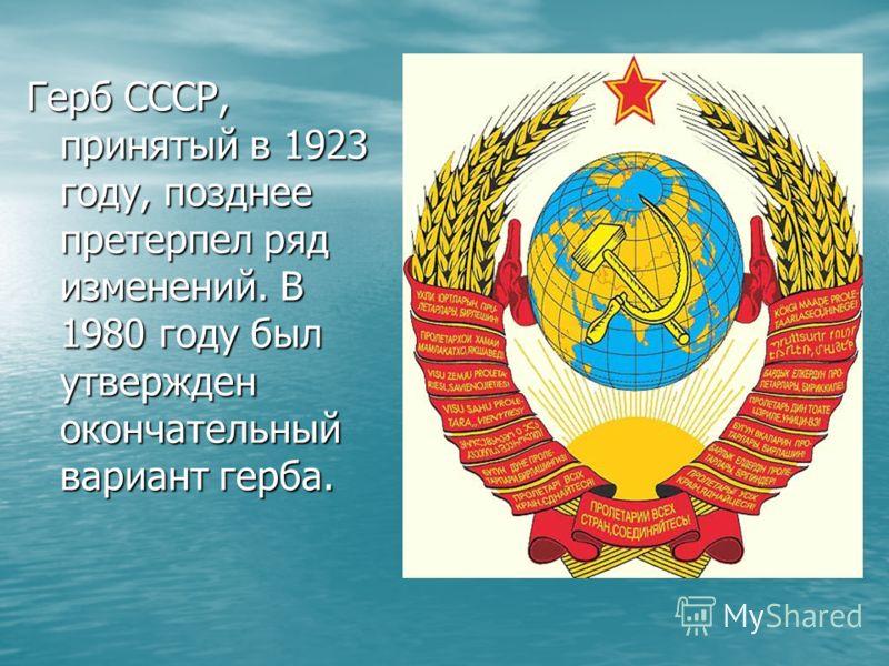 Герб СССР, принятый в 1923 году, позднее претерпел ряд изменений. В 1980 году был утвержден окончательный вариант герба.