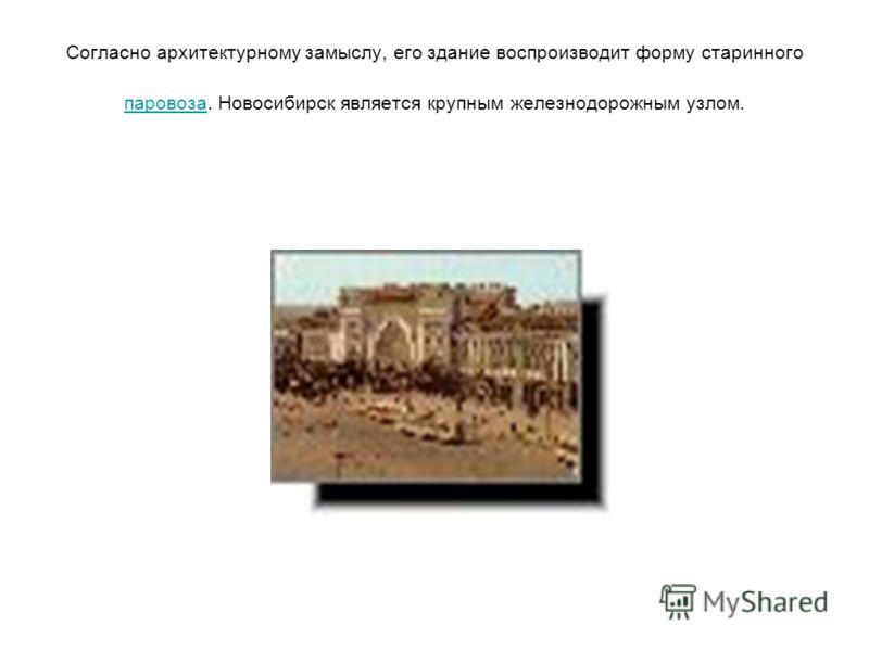 Согласно архитектурному замыслу, его здание воспроизводит форму старинного паровоза. Новосибирск является крупным железнодорожным узлом. паровоза