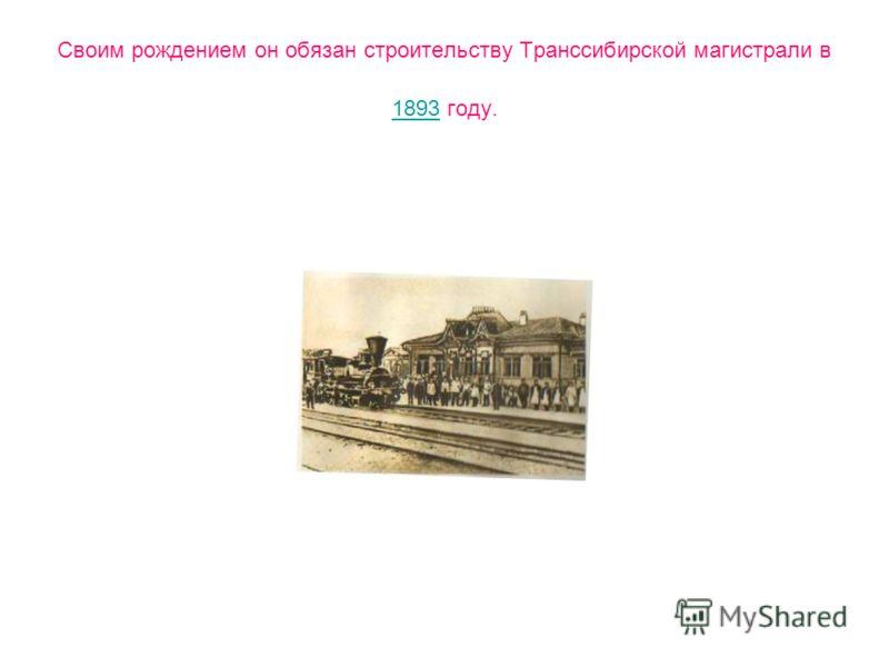 Своим рождением он обязан строительству Транссибирской магистрали в 1893 году. 1893