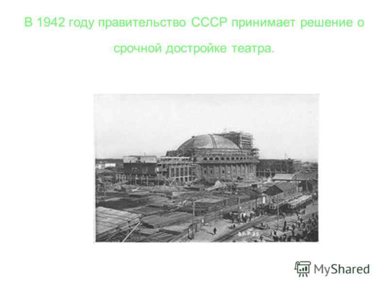В 1942 году правительство СССР принимает решение о срочной достройке театра.