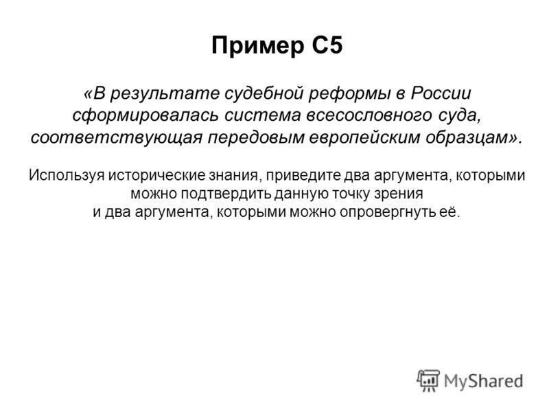 Пример С5 «В результате судебной реформы в России сформировалась система всесословного суда, соответствующая передовым европейским образцам». Используя исторические знания, приведите два аргумента, которыми можно подтвердить данную точку зрения и два