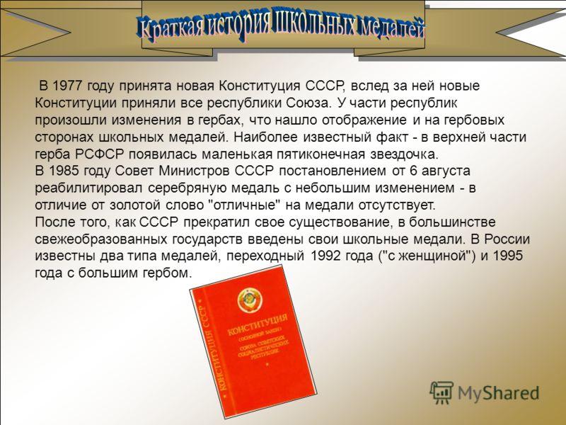 В 1977 году принята новая Конституция СССР, вслед за ней новые Конституции приняли все республики Союза. У части республик произошли изменения в гербах, что нашло отображение и на гербовых сторонах школьных медалей. Наиболее известный факт - в верхне