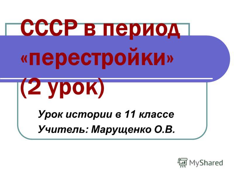 СССР в период «перестройки» (2 урок) Урок истории в 11 классе Учитель: Марущенко О.В.