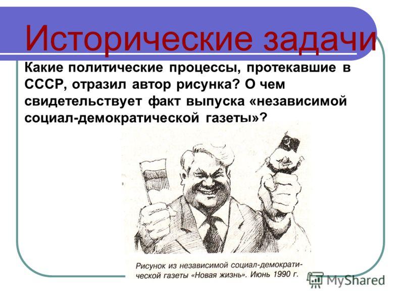 Исторические задачи Какие политические процессы, протекавшие в СССР, отразил автор рисунка? О чем свидетельствует факт выпуска «независимой социал-демократической газеты»?