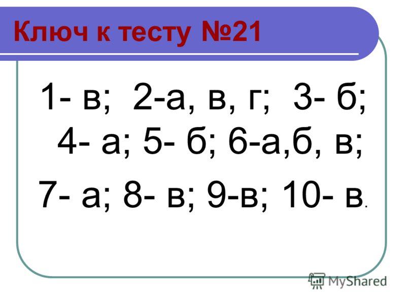 Ключ к тесту 21 1- в; 2-а, в, г; 3- б; 4- а; 5- б; 6-а,б, в; 7- а; 8- в; 9-в; 10- в.