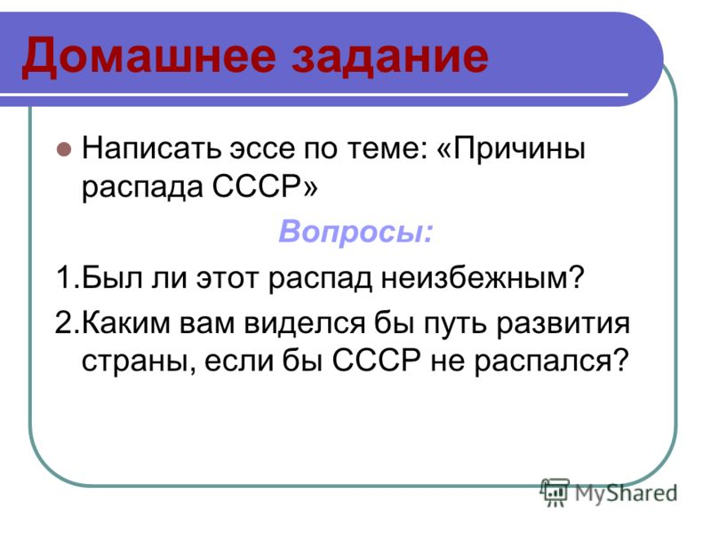 Домашнее задание Написать эссе по теме: «Причины распада СССР» Вопросы: 1.Был ли этот распад неизбежным? 2.Каким вам виделся бы путь развития страны, если бы СССР не распался?