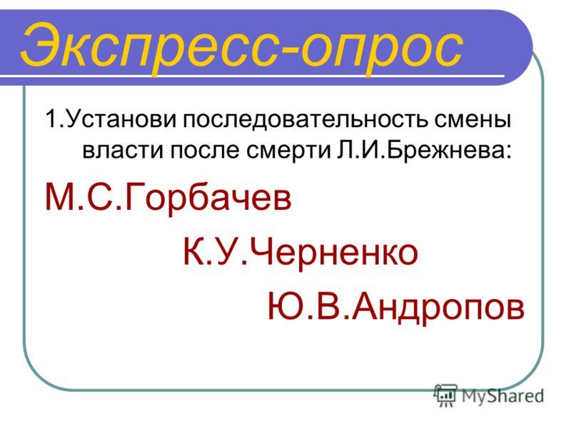 Экспресс-опрос 1.Установи последовательность смены власти после смерти Л.И.Брежнева: М.С.Горбачев К.У.Черненко Ю.В.Андропов