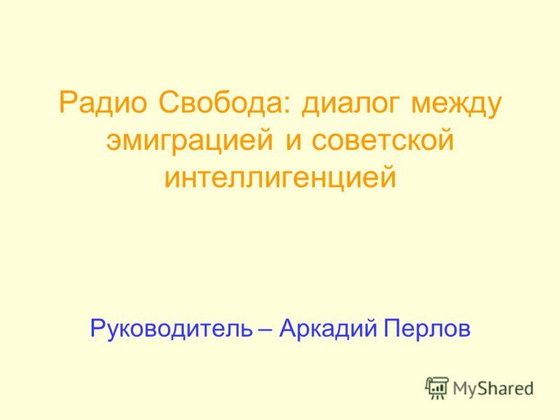 Радио Свобода: диалог между эмиграцией и советской интеллигенцией Руководитель – Аркадий Перлов
