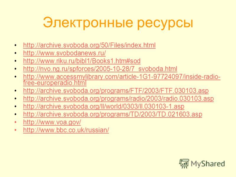 Электронные ресурсы http://archive.svoboda.org/50/Files/index.html http://www.svobodanews.ru/ http://www.riku.ru/bibl1/Books1.htm#sod http://nvo.ng.ru/spforces/2005-10-28/7_svoboda.html http://www.accessmylibrary.com/article-1G1-97724097/inside-radio