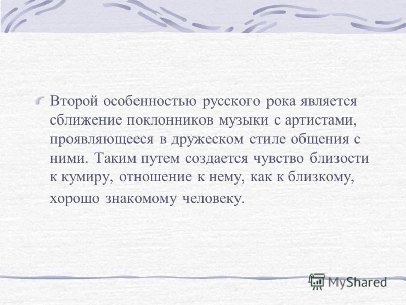 Второй особенностью русского рока является сближение поклонников музыки с артистами, проявляющееся в дружеском стиле общения с ними. Таким путем создается чувство близости к кумиру, отношение к нему, как к близкому, хорошо знакомому человеку.