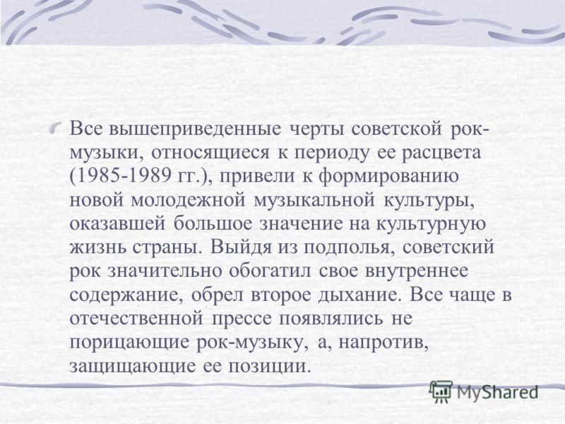 Все вышеприведенные черты советской рок- музыки, относящиеся к периоду ее расцвета (1985-1989 гг.), привели к формированию новой молодежной музыкальной культуры, оказавшей большое значение на культурную жизнь страны. Выйдя из подполья, советский рок