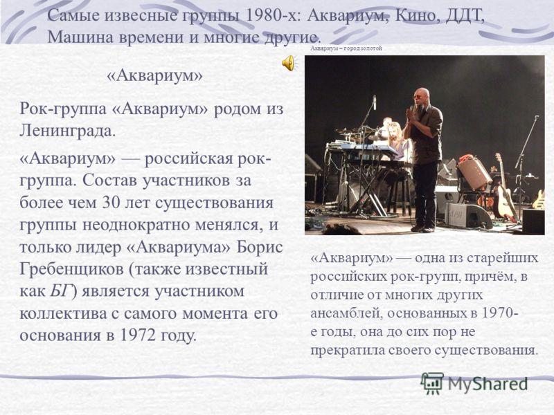 Самые извесные группы 1980-х: Аквариум, Кино, ДДТ, Машина времени и многие другие. «Аквариум» Рок-группа «Аквариум» родом из Ленинграда. «Аквариум» российская рок- группа. Состав участников за более чем 30 лет существования группы неоднократно менялс