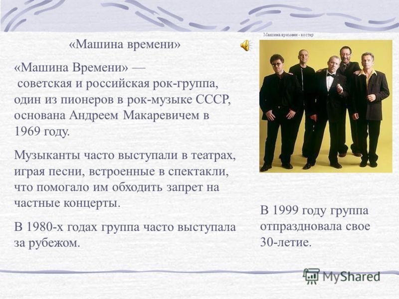 «Машина времени» «Машина Времени» советская и российская рок-группа, один из пионеров в рок-музыке СССР, основана Андреем Макаревичем в 1969 году. Музыканты часто выступали в театрах, играя песни, встроенные в спектакли, что помогало им обходить запр