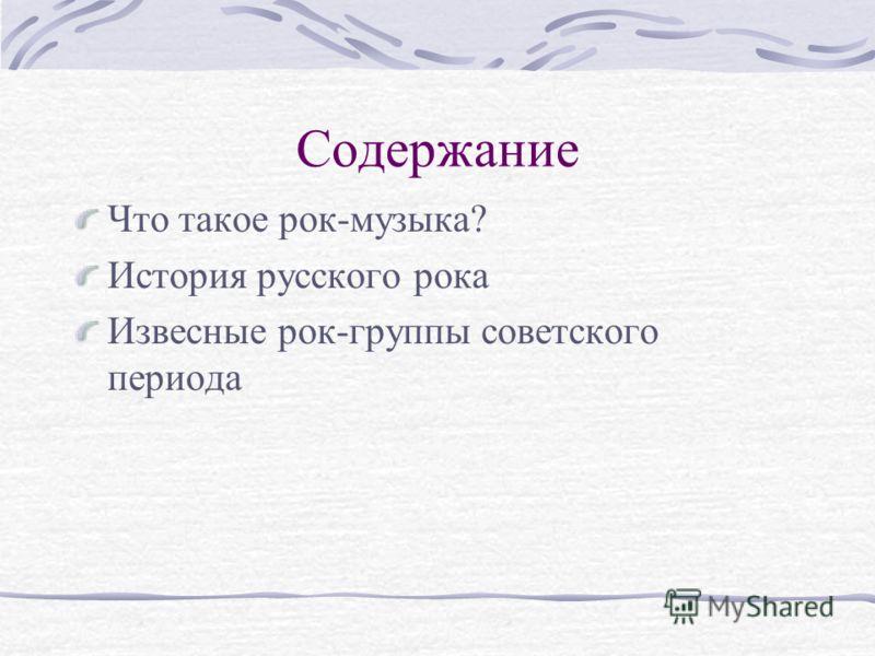 Содержание Что такое рок-музыка? История русского рока Извесные рок-группы советского периода