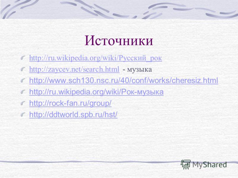 Источники http://ru.wikipedia.org/wiki/Русский_рок http://zaycev.net/search.htmlhttp://zaycev.net/search.html - музыка http://www.sch130.nsc.ru/40/conf/works/cheresiz.html http://ru.wikipedia.org/wiki/Рок-музыка http://rock-fan.ru/group/ http://ddtwo