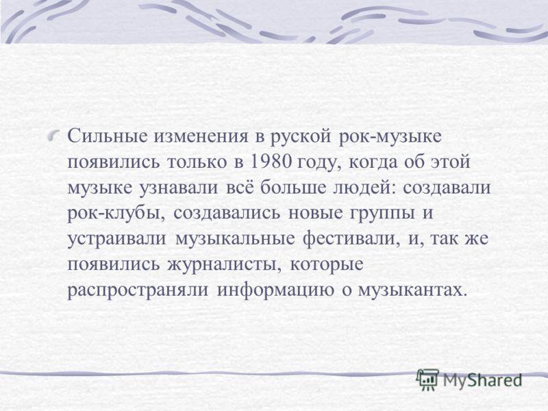 Сильные изменения в руской рок-музыке появились только в 1980 году, когда об этой музыке узнавали всё больше людей: создавали рок-клубы, создавались новые группы и устраивали музыкальные фестивали, и, так же появились журналисты, которые распространя