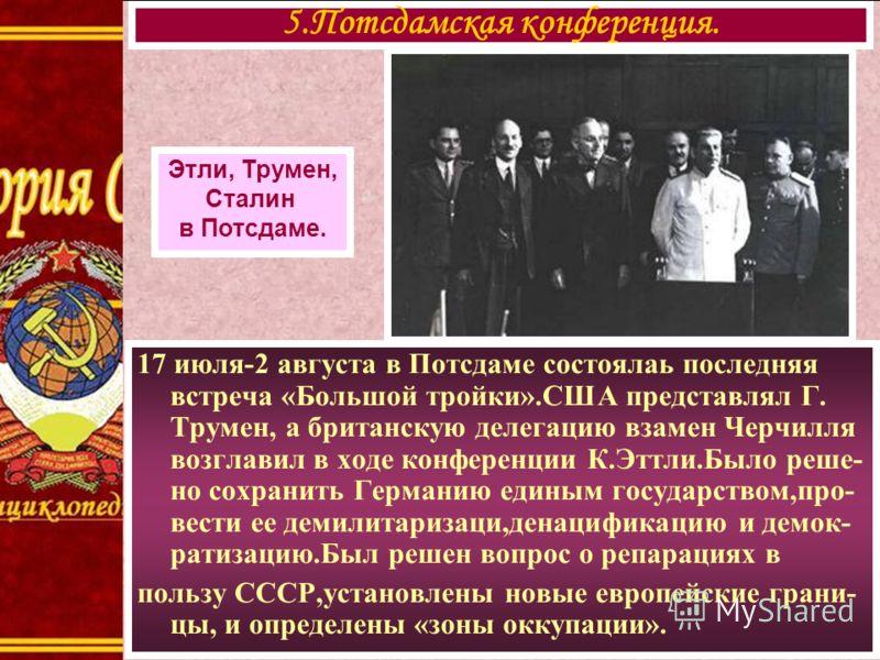17 июля-2 августа в Потсдаме состоялаь последняя встреча «Большой тройки».США представлял Г. Трумен, а британскую делегацию взамен Черчилля возглавил в ходе конференции К.Эттли.Было реше- но сохранить Германию единым государством,про- вести ее демили