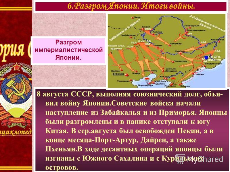 8 августа СССР, выполняя союзнический долг, объя- вил войну Японии.Советские войска начали наступление из Забайкалья и из Приморья. Японцы были разгромлены и в панике отступали к югу Китая. В сер.августа был освобожден Пекин, а в конце месяца-Порт-Ар