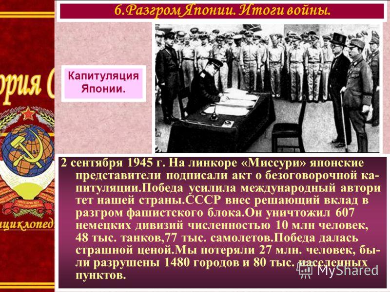 2 сентября 1945 г. На линкоре «Миссури» японские представители подписали акт о безоговорочной ка- питуляции.Победа усилила международный автори тет нашей страны.СССР внес решающий вклад в разгром фашистского блока.Он уничтожил 607 немецких дивизий чи