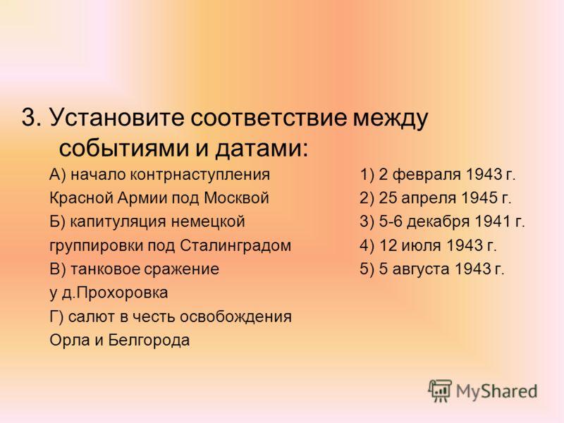 3. Установите соответствие между событиями и датами: А) начало контрнаступления1) 2 февраля 1943 г. Красной Армии под Москвой2) 25 апреля 1945 г. Б) капитуляция немецкой3) 5-6 декабря 1941 г. группировки под Сталинградом4) 12 июля 1943 г. В) танковое