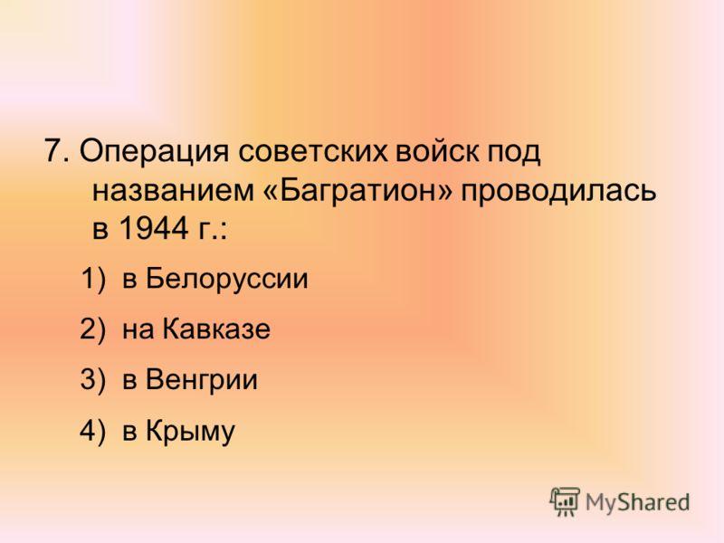 7. Операция советских войск под названием «Багратион» проводилась в 1944 г.: 1)в Белоруссии 2)на Кавказе 3)в Венгрии 4)в Крыму