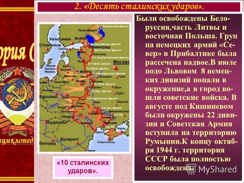 Были освобождены Бело- руссия,часть Литвы и восточная Польша. Груп па немецких армий «Се- вер» в Прибалтике была рассечена надвое.В июле подо Львовом 8 немец- ких дивизий попали в окружение,а в город во- шли советские войска. В августе под Кишиневом