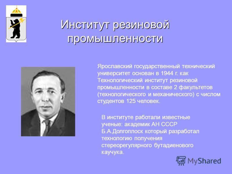 Ярославский государственный технический университет основан в 1944 г. как Технологический институт резиновой промышленности в составе 2 факультетов (технологического и механического) с числом студентов 125 человек. В институте работали известные учен