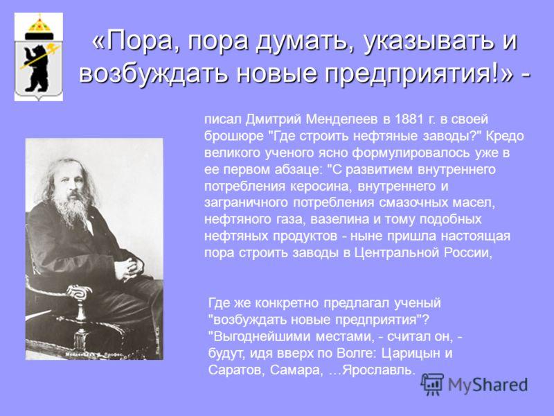 «Пора, пора думать, указывать и возбуждать новые предприятия!» - писал Дмитрий Менделеев в 1881 г. в своей брошюре