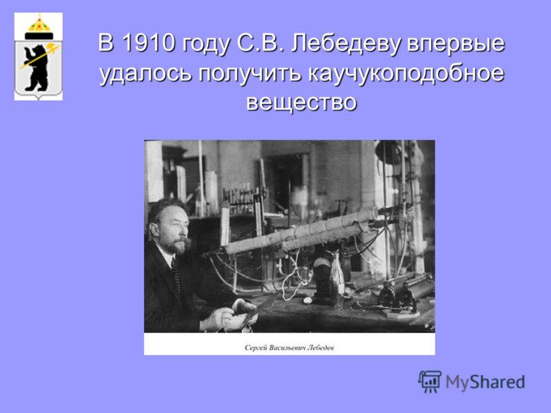 В 1910 году С.В. Лебедеву впервые удалось получить каучукоподобное вещество