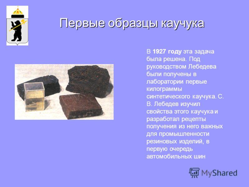 В 1927 году эта задача была решена. Под руководством Лебедева были получены в лаборатории первые килограммы синтетического каучука. С. В. Лебедев изучил свойства этого каучука и разработал рецепты получения из него важных для промышленности резиновых