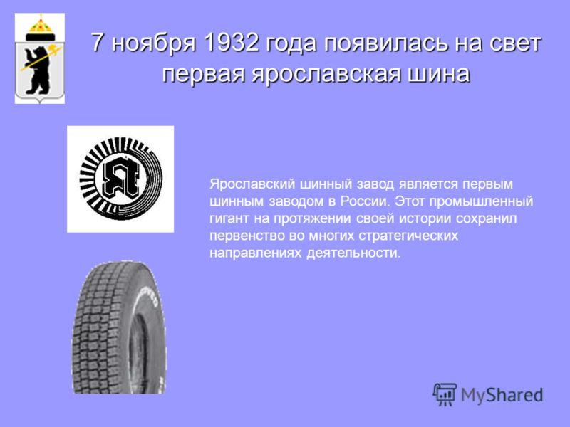 Ярославский шинный завод является первым шинным заводом в России. Этот промышленный гигант на протяжении своей истории сохранил первенство во многих стратегических направлениях деятельности. 7 ноября 1932 года появилась на свет первая ярославская шин