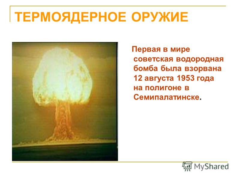 ТЕРМОЯДЕРНОЕ ОРУЖИЕ Первая в мире советская водородная бомба была взорвана 12 августа 1953 года на полигоне в Семипалатинске.