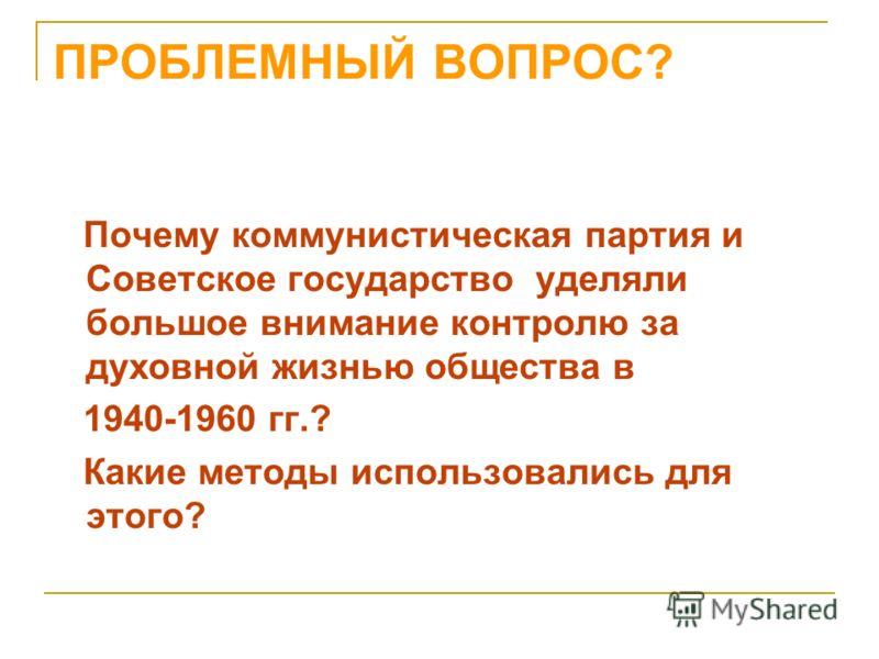 ПРОБЛЕМНЫЙ ВОПРОС? Почему коммунистическая партия и Советское государство уделяли большое внимание контролю за духовной жизнью общества в 1940-1960 гг.? Какие методы использовались для этого?