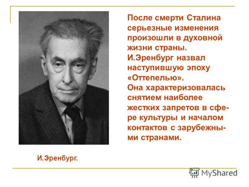 И.Эренбург. После смерти Сталина серьезные изменения произошли в духовной жизни страны. И.Эренбург назвал наступившую эпоху «Оттепелью». Она характеризовалась снятием наиболее жестких запретов в сфе- ре культуры и началом контактов с зарубежны- ми ст