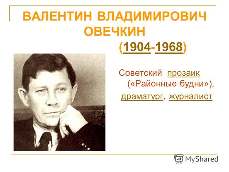 ВАЛЕНТИН ВЛАДИМИРОВИЧ ОВЕЧКИН (1904-1968) 19041968 Советский прозаик («Районные будни»),прозаик драматург, журналистдраматургжурналист