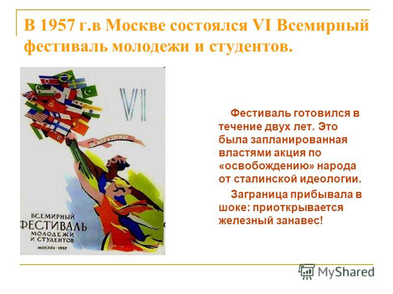 В 1957 г.в Москве состоялся VI Всемирный фестиваль молодежи и студентов. Фестиваль готовился в течение двух лет. Это была запланированная властями акция по «освобождению» народа от сталинской идеологии. Заграница прибывала в шоке: приоткрывается желе