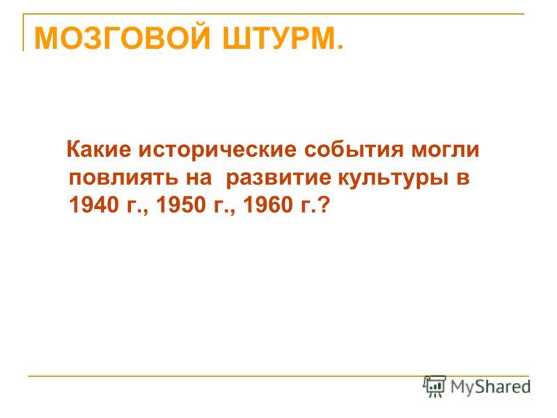 МОЗГОВОЙ ШТУРМ. Какие исторические события могли повлиять на развитие культуры в 1940 г., 1950 г., 1960 г.?