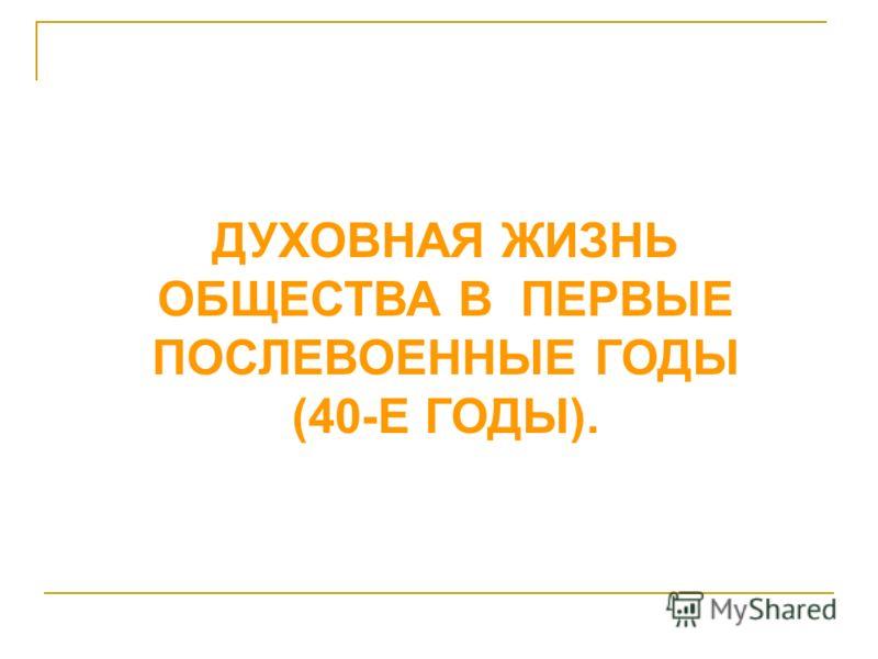 ДУХОВНАЯ ЖИЗНЬ ОБЩЕСТВА В ПЕРВЫЕ ПОСЛЕВОЕННЫЕ ГОДЫ (40-Е ГОДЫ).