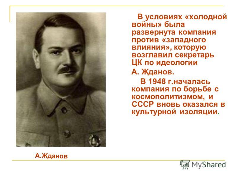 В условиях «холодной войны» была развернута компания против «западного влияния», которую возглавил секретарь ЦК по идеологии А. Жданов. В 1948 г.началась компания по борьбе с космополитизмом, и СССР вновь оказался в культурной изоляции. А.Жданов