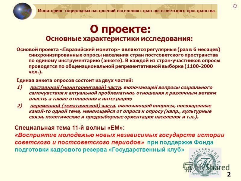 Мониторинг социальных настроений населения стран постсоветского пространства 2 О проекте: Основные характеристики исследования: Основой проекта «Евразийский монитор» являются регулярные (раз в 6 месяцев) синхронизированные опросы населения стран пост